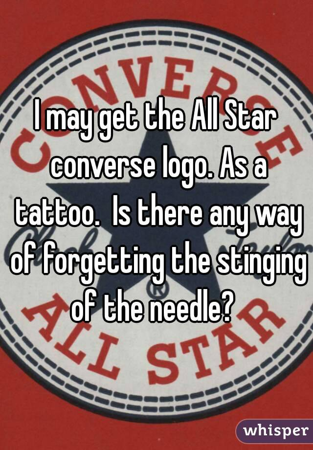 I may get the All Star converse logo. As a tattoo.  Is there any way of forgetting the stinging of the needle?