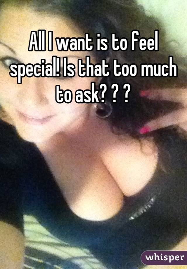 All I want is to feel special! Is that too much to ask? ? ?