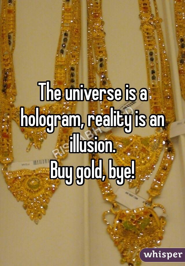 The universe is a hologram, reality is an illusion.  Buy gold, bye!