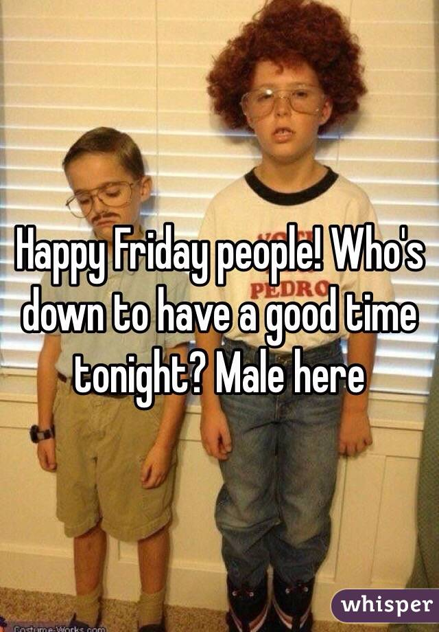 Happy Friday people! Who's down to have a good time tonight? Male here