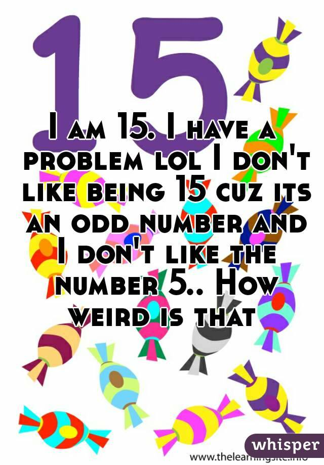 I am 15. I have a problem lol I don't like being 15 cuz its an odd number and I don't like the number 5.. How weird is that