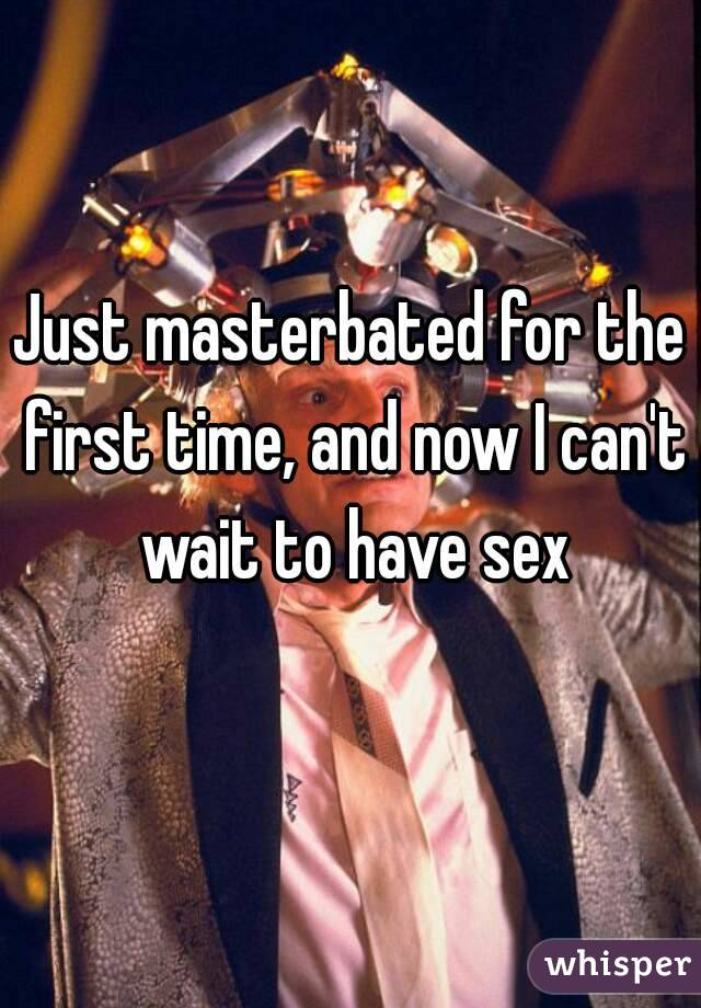Just masterbated for the first time, and now I can't wait to have sex