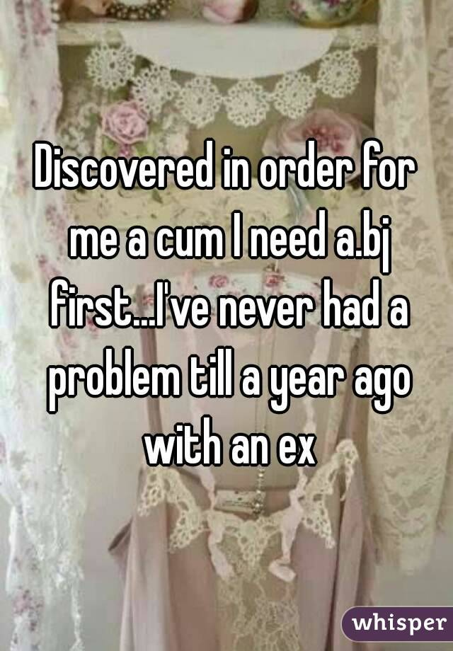 Discovered in order for me a cum I need a.bj first...I've never had a problem till a year ago with an ex