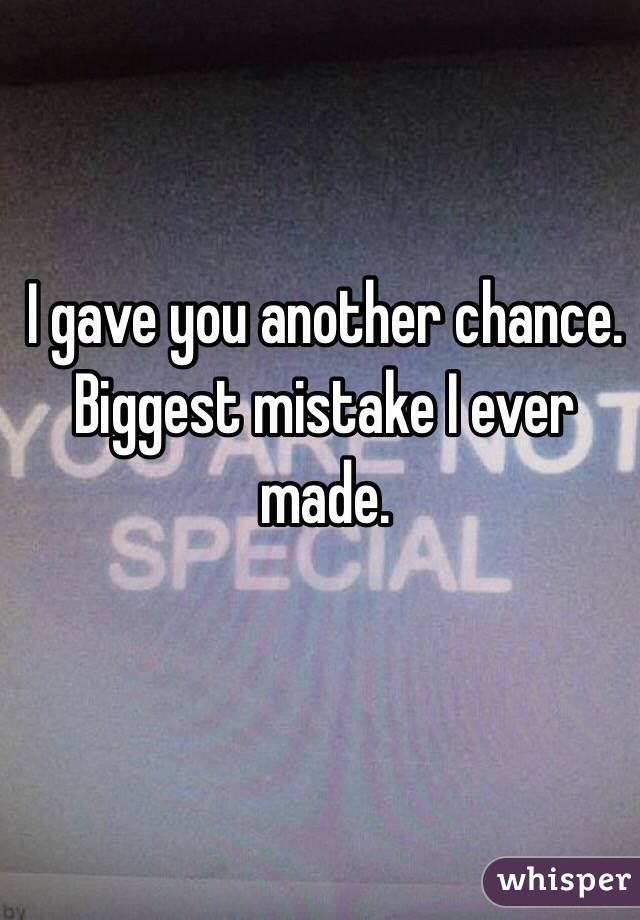 I gave you another chance. Biggest mistake I ever made.