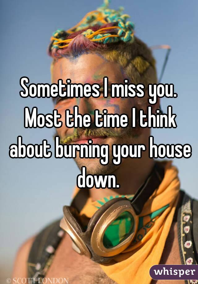 Sometimes I miss you. Most the time I think about burning your house down.