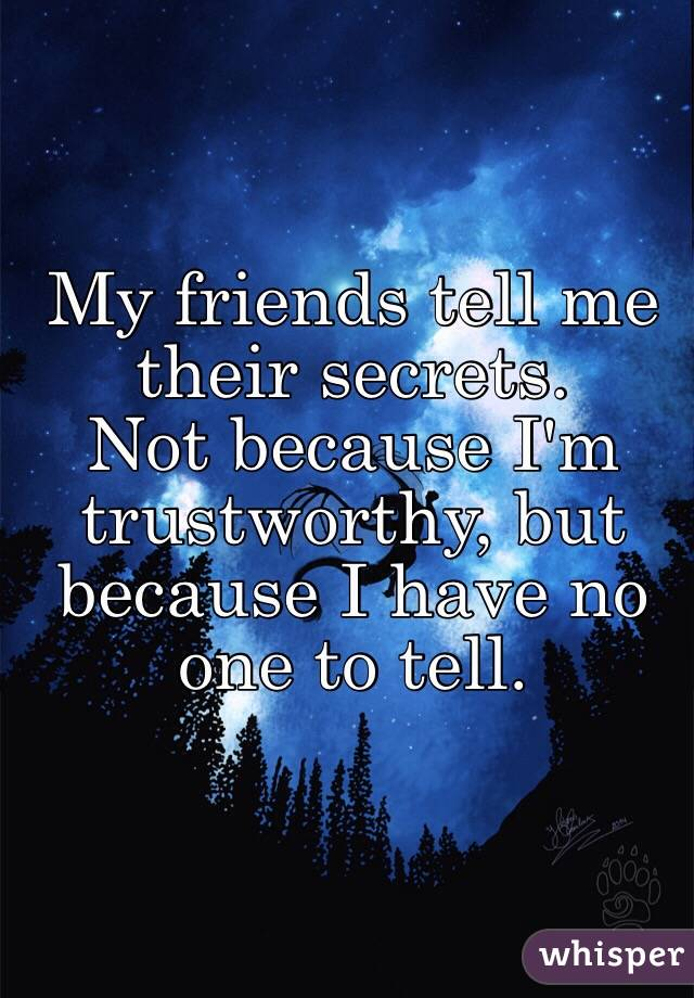 My friends tell me their secrets.  Not because I'm trustworthy, but because I have no one to tell.