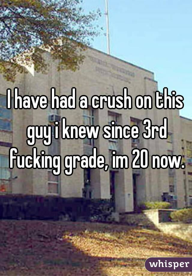 I have had a crush on this guy i knew since 3rd fucking grade, im 20 now.