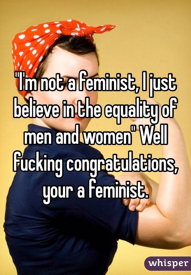 """I'm not a feminist, I just believe in the equality of men and women"" Well fucking congratulations, your a feminist."