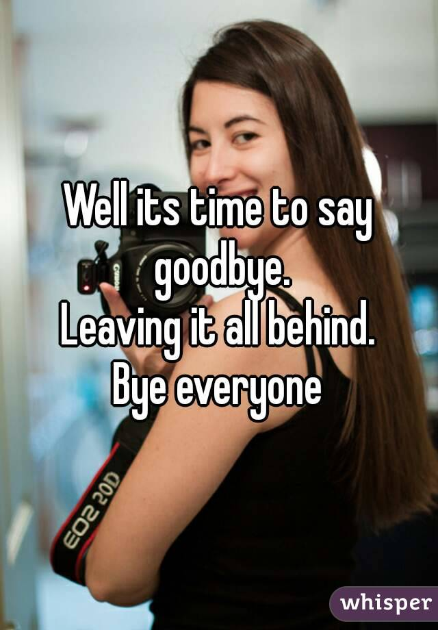 Well its time to say goodbye. Leaving it all behind. Bye everyone