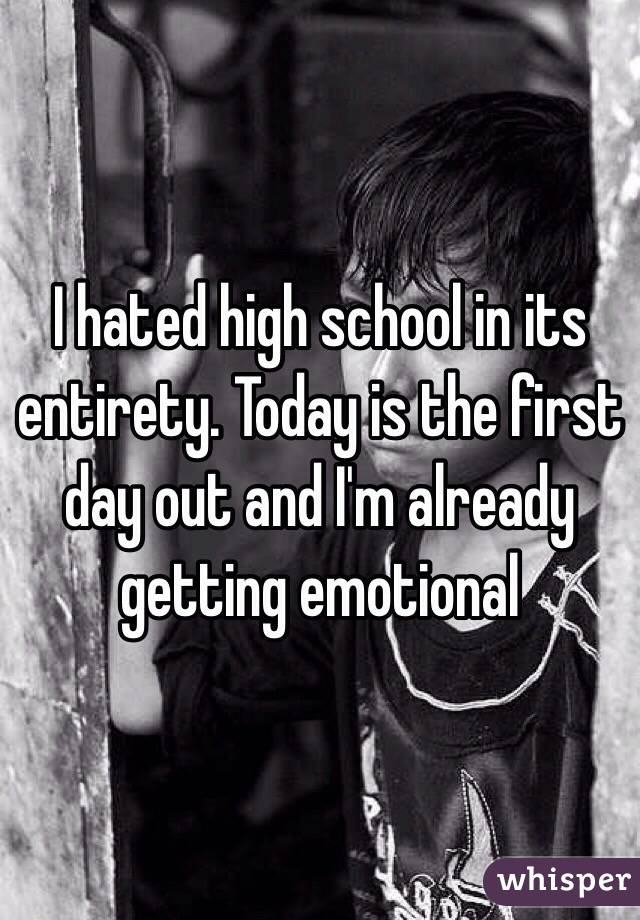 I hated high school in its entirety. Today is the first day out and I'm already getting emotional