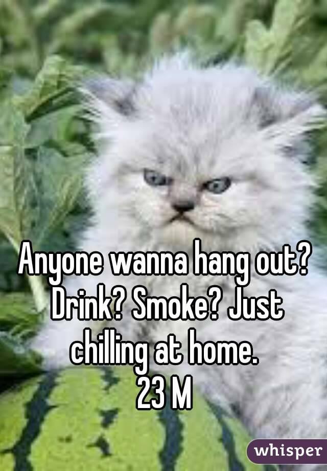 Anyone wanna hang out? Drink? Smoke? Just chilling at home.  23 M