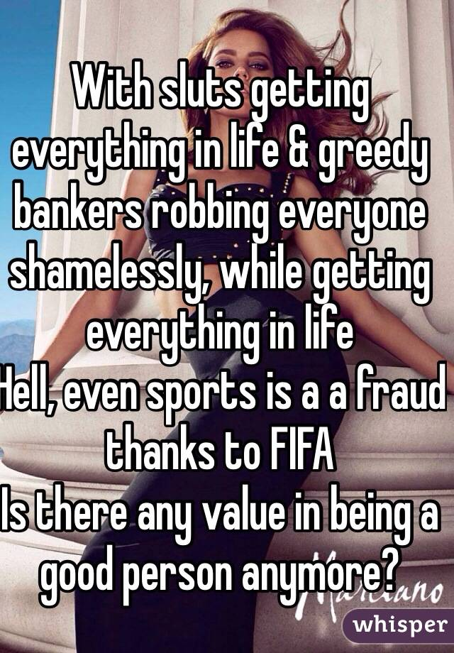 With sluts getting everything in life & greedy bankers robbing everyone shamelessly, while getting everything in life  Hell, even sports is a a fraud thanks to FIFA  Is there any value in being a good person anymore?