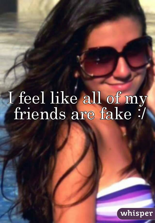 I feel like all of my friends are fake :/