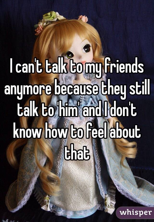 I can't talk to my friends anymore because they still talk to 'him' and I don't know how to feel about that
