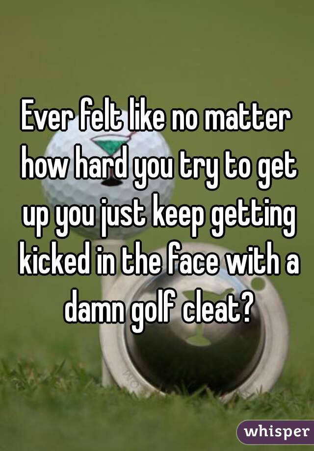 Ever felt like no matter how hard you try to get up you just keep getting kicked in the face with a damn golf cleat?