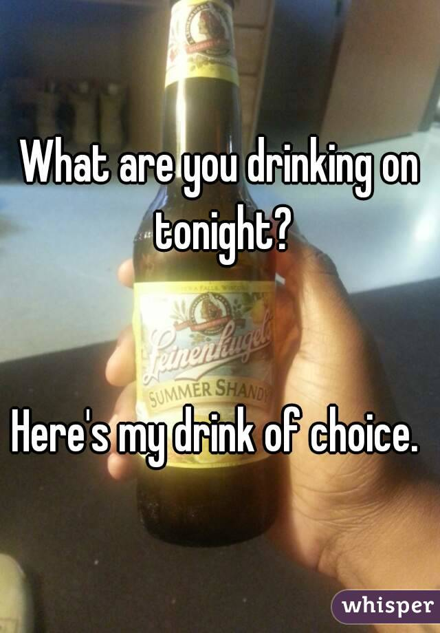 What are you drinking on tonight?   Here's my drink of choice.