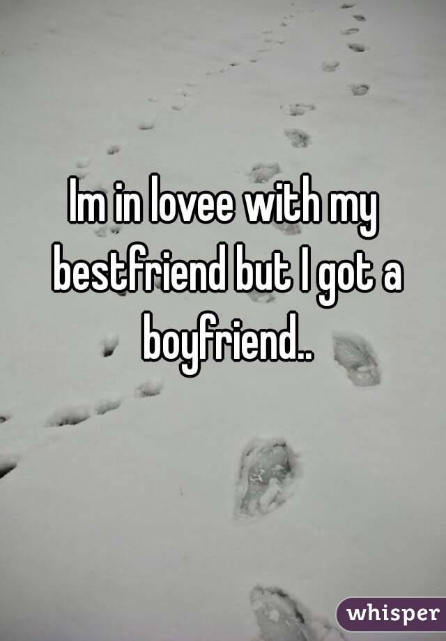 Im in lovee with my bestfriend but I got a boyfriend..