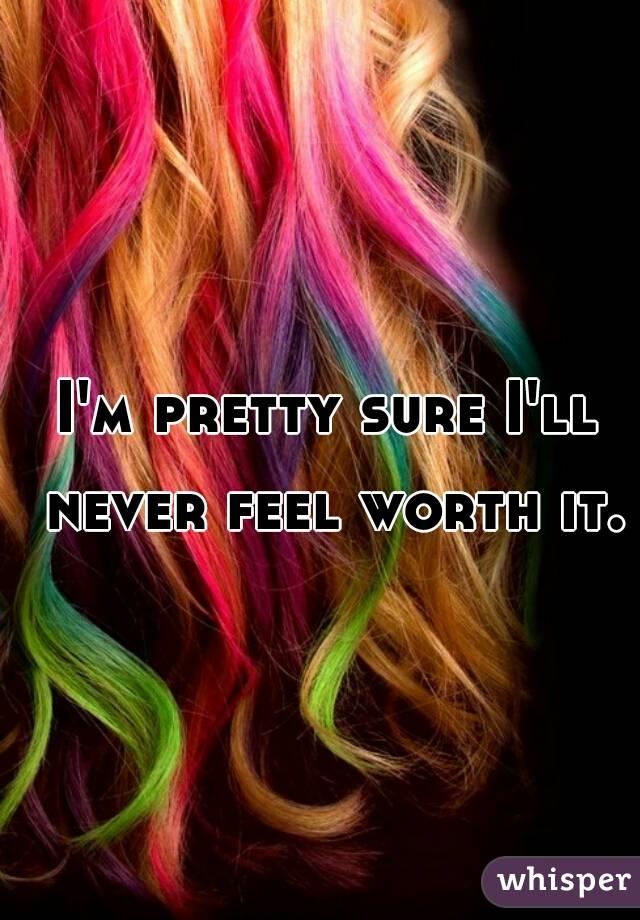 I'm pretty sure I'll never feel worth it.