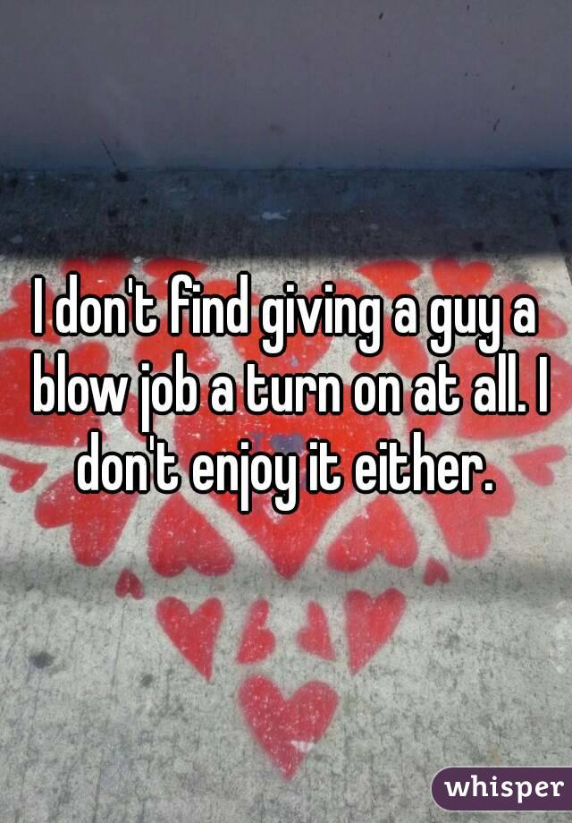 I don't find giving a guy a blow job a turn on at all. I don't enjoy it either.