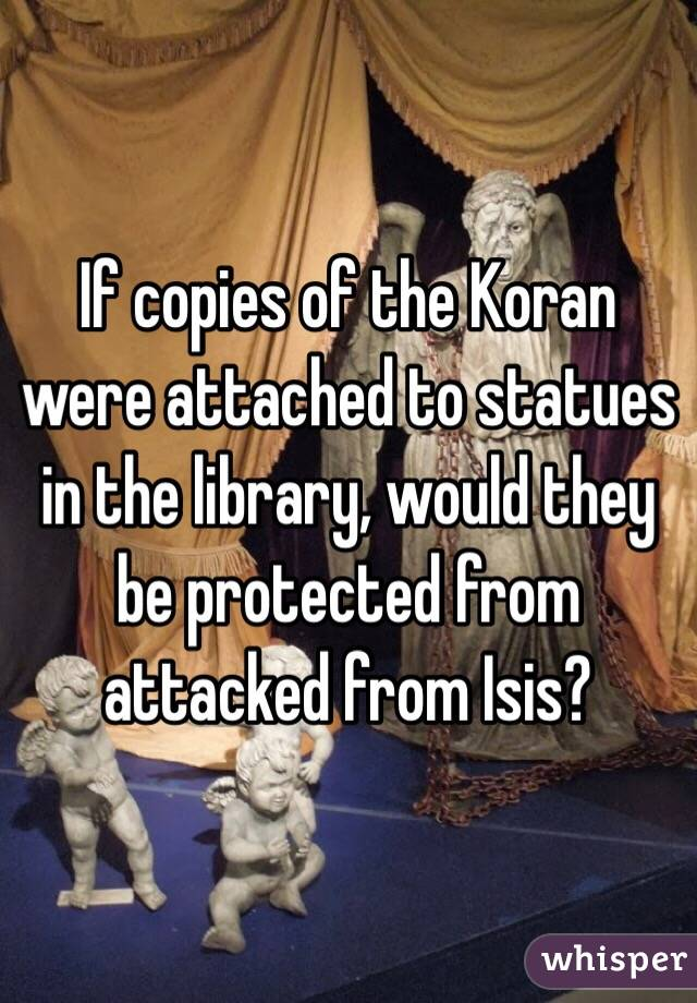 If copies of the Koran were attached to statues in the library, would they be protected from attacked from Isis?