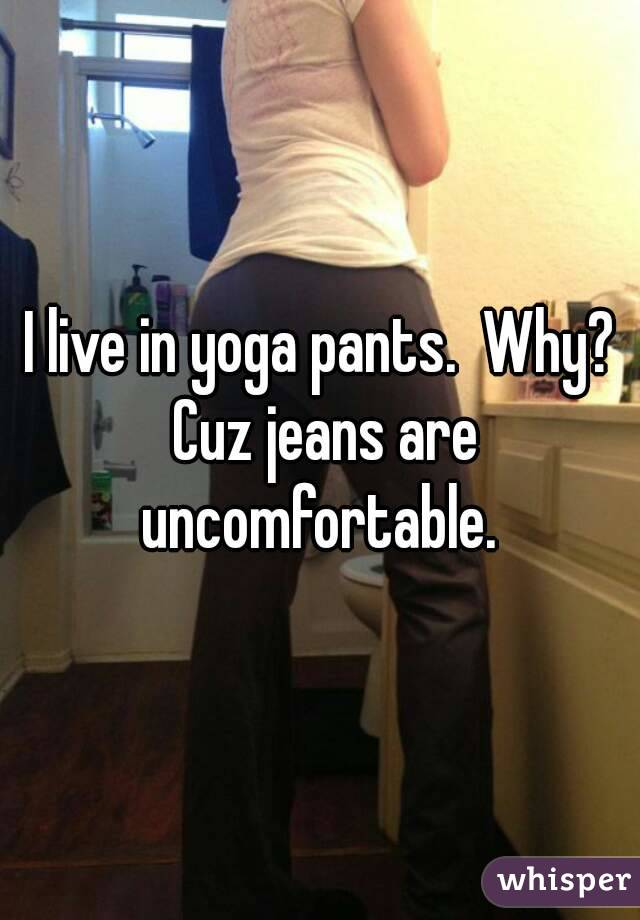 I live in yoga pants.  Why? Cuz jeans are uncomfortable.