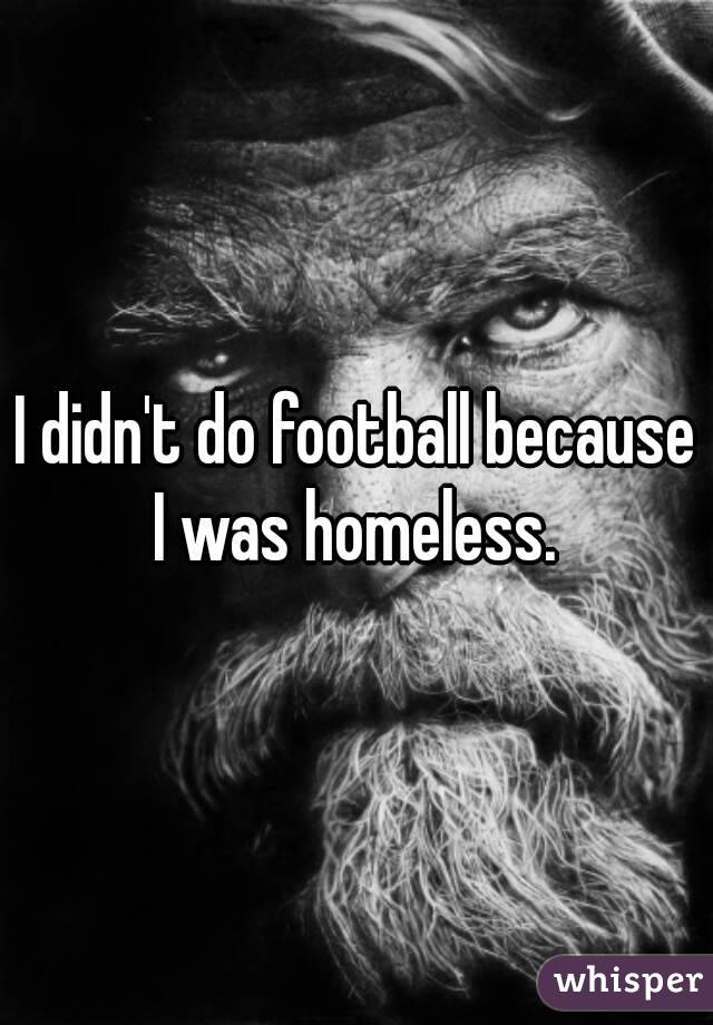 I didn't do football because I was homeless.
