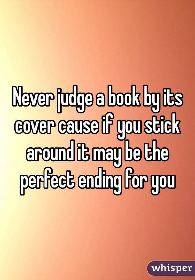 Never judge a book by its cover cause if you stick around it may be the perfect ending for you