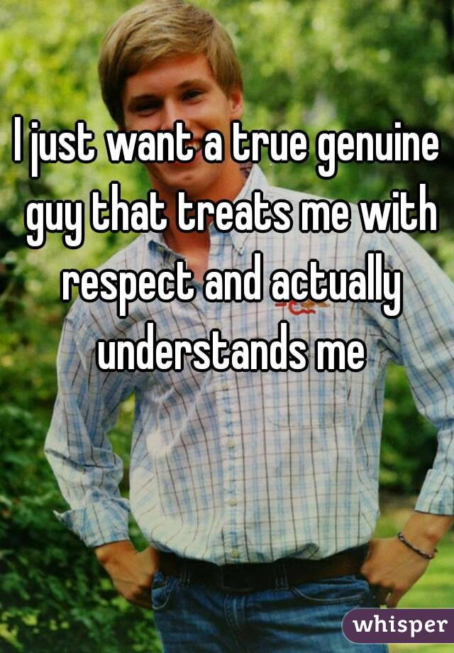 I just want a true genuine guy that treats me with respect and actually understands me