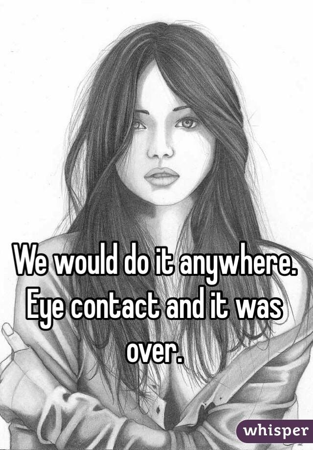 We would do it anywhere. Eye contact and it was over.