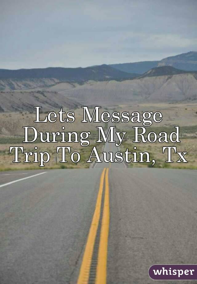Lets Message During My Road Trip To Austin, Tx