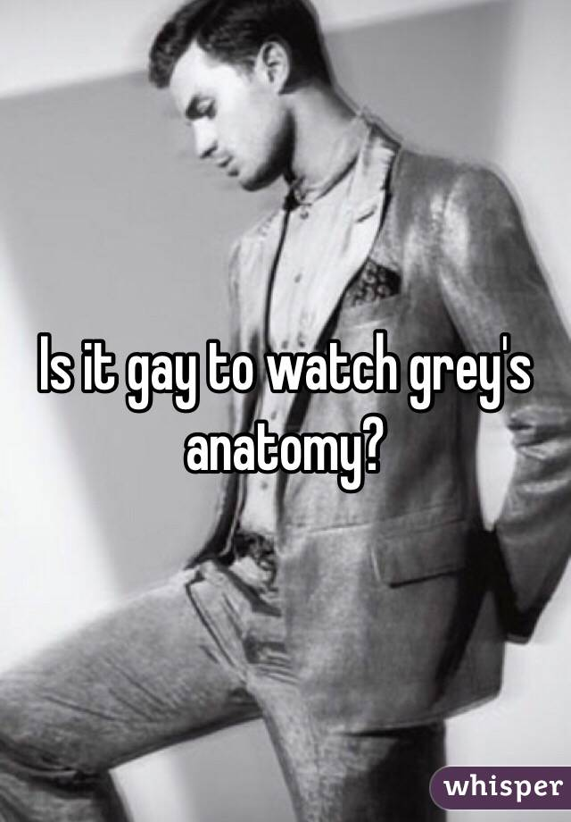 Is it gay to watch grey's anatomy?