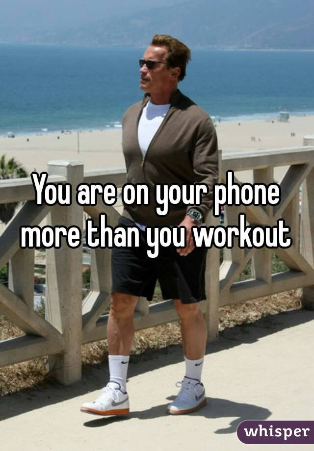 You are on your phone more than you workout