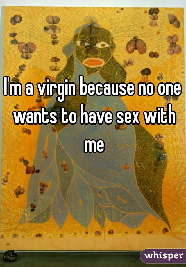 I'm a virgin because no one wants to have sex with me