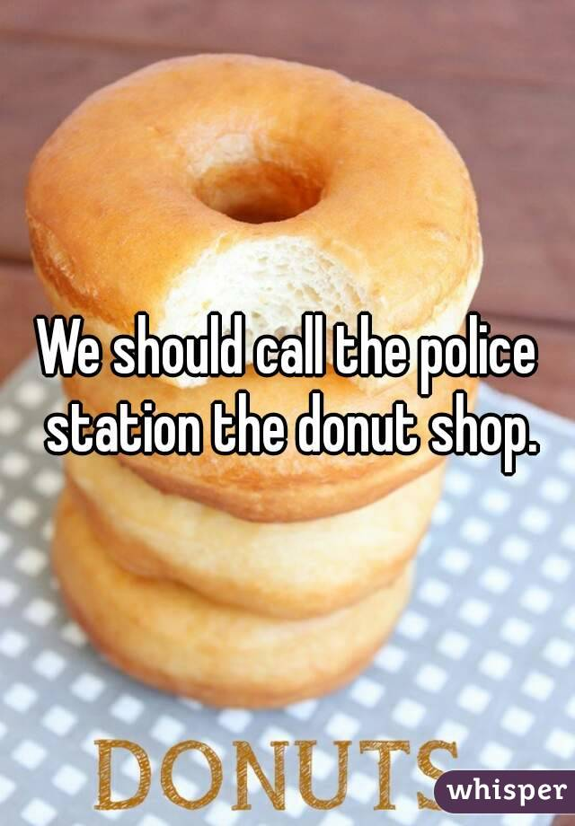 We should call the police station the donut shop.