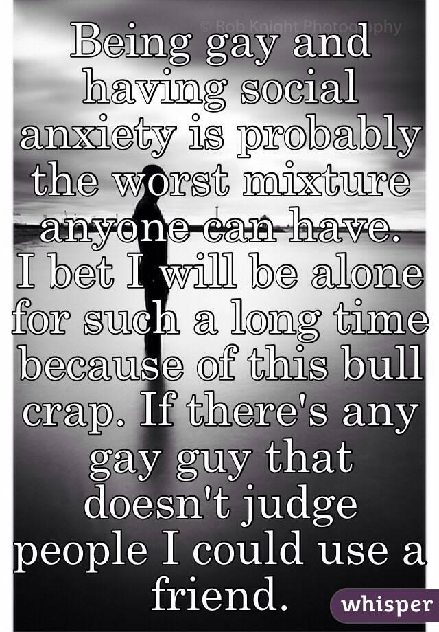 Being gay and having social anxiety is probably the worst mixture anyone can have.  I bet I will be alone for such a long time because of this bull crap. If there's any gay guy that doesn't judge people I could use a friend.