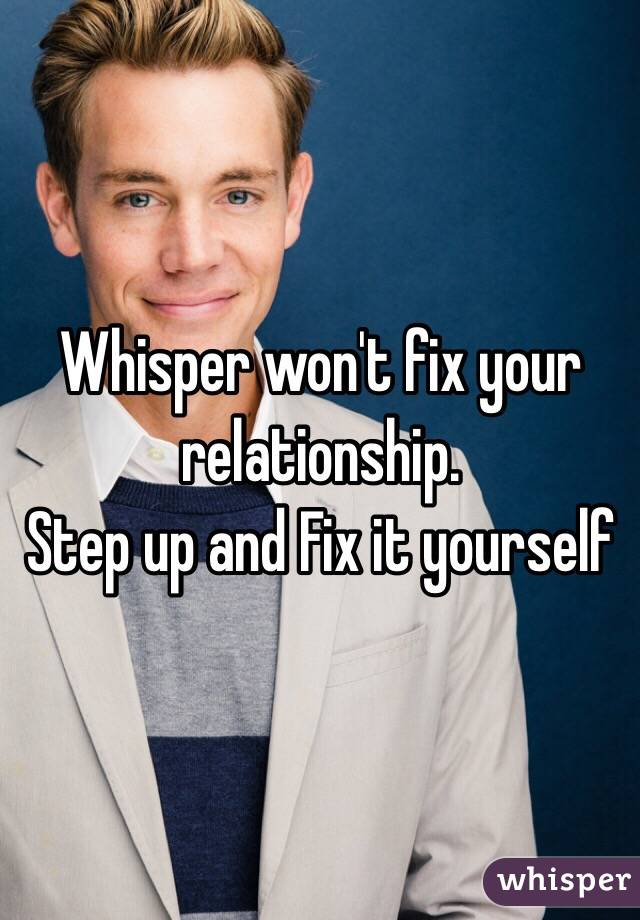 Whisper won't fix your relationship.  Step up and Fix it yourself