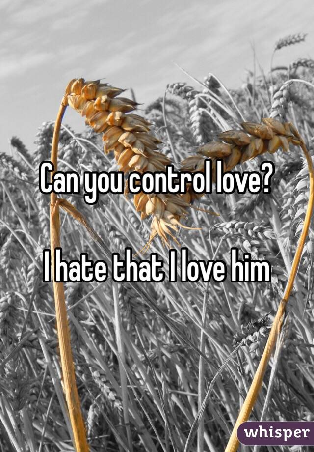Can you control love?  I hate that I love him