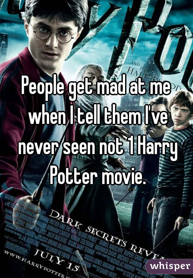 People get mad at me when I tell them I've never seen not 1 Harry Potter movie.
