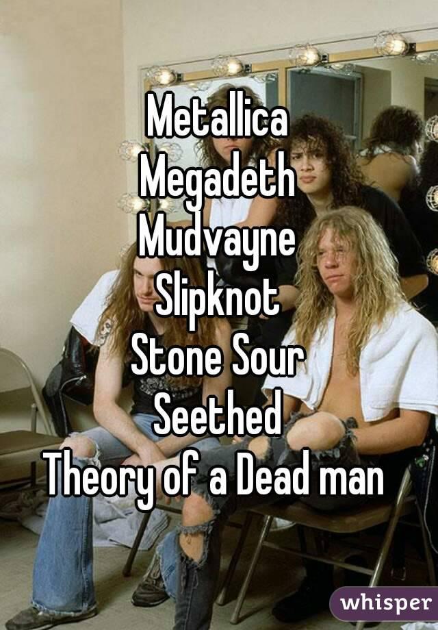 Metallica Megadeth Mudvayne Slipknot Stone Sour Seethed Theory of a Dead man