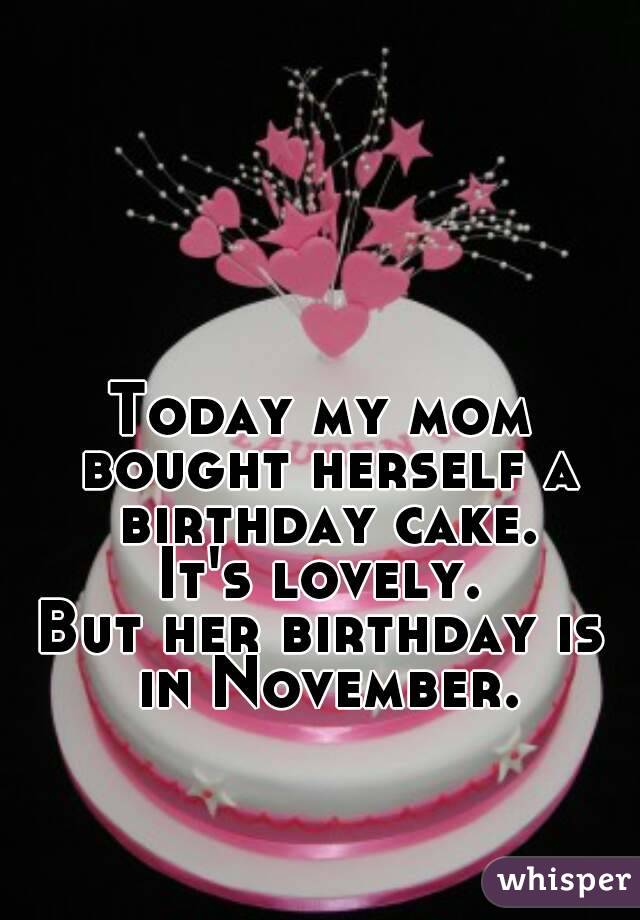 Today my mom bought herself a birthday cake. It's lovely. But her birthday is in November.
