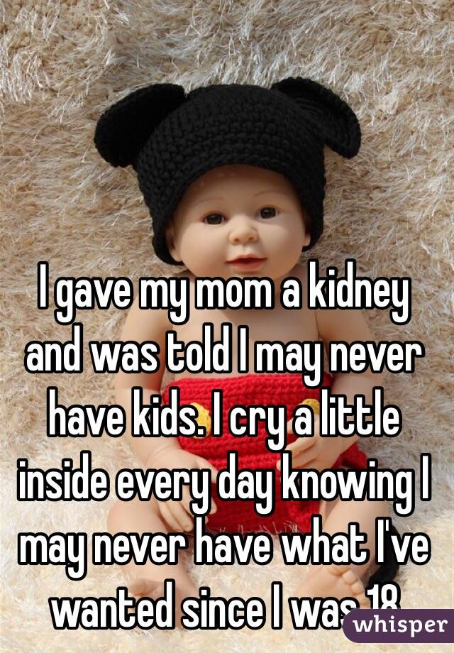 I gave my mom a kidney and was told I may never have kids. I cry a little inside every day knowing I may never have what I've wanted since I was 18