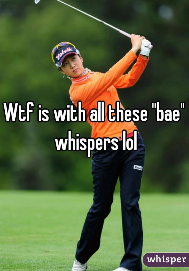 """Wtf is with all these """"bae"""" whispers lol"""