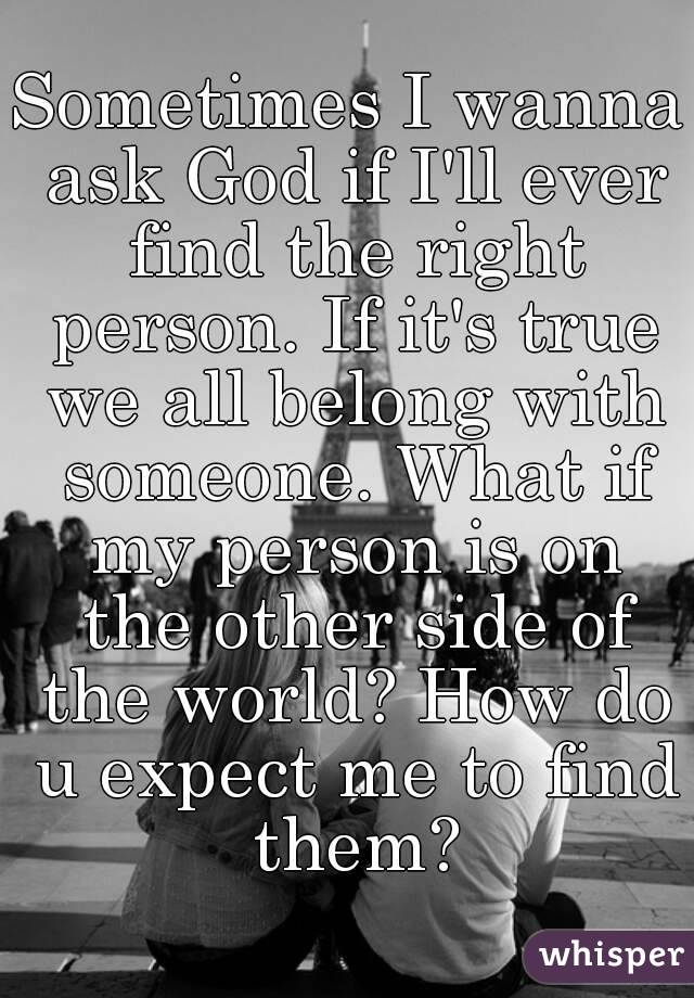 Sometimes I wanna ask God if I'll ever find the right person. If it's true we all belong with someone. What if my person is on the other side of the world? How do u expect me to find them?
