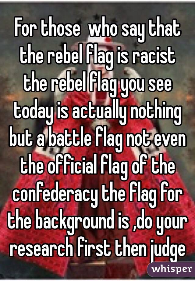 For those  who say that the rebel flag is racist  the rebel flag you see today is actually nothing but a battle flag not even the official flag of the confederacy the flag for the background is ,do your research first then judge
