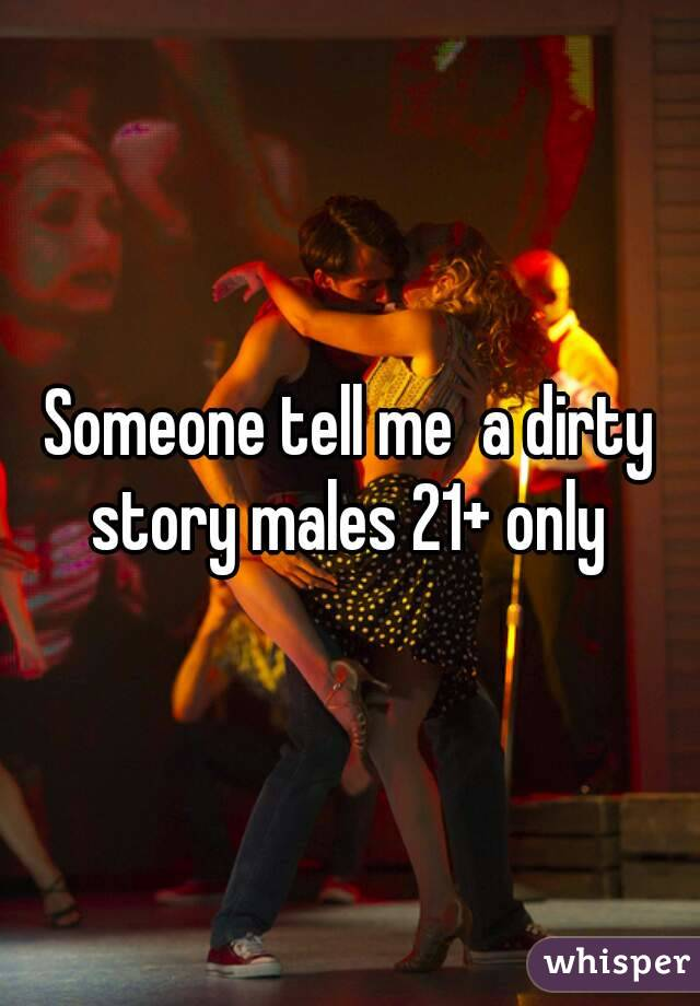 Someone tell me  a dirty story males 21+ only
