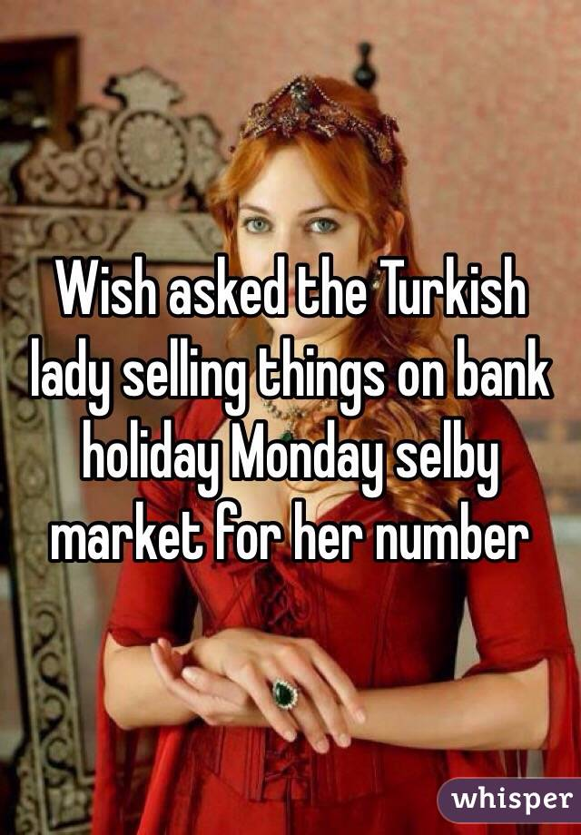 Wish asked the Turkish lady selling things on bank holiday Monday selby market for her number