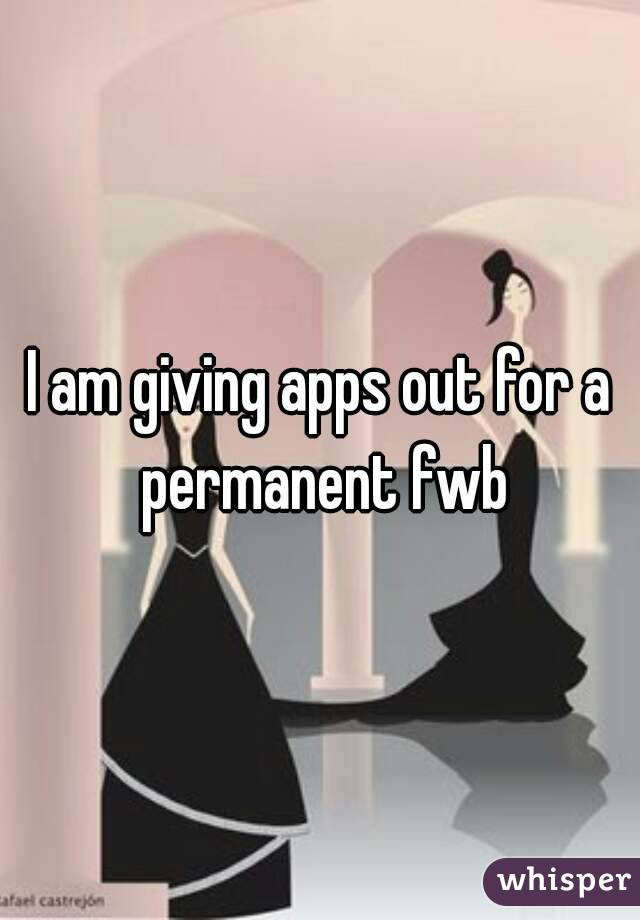 I am giving apps out for a permanent fwb