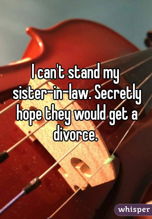 I can't stand my sister-in-law. Secretly hope they would get a divorce.
