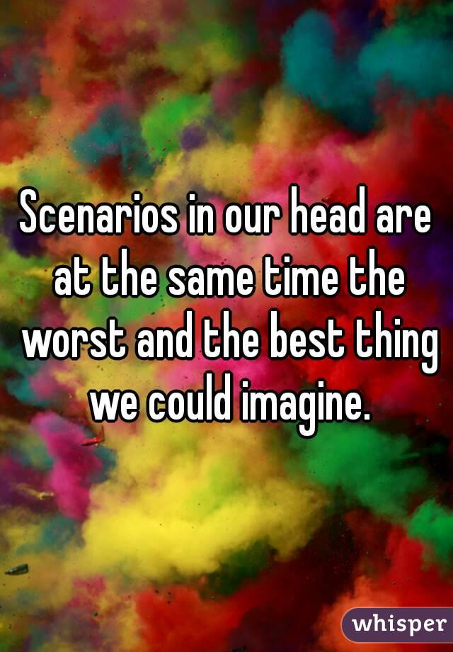 Scenarios in our head are at the same time the worst and the best thing we could imagine.