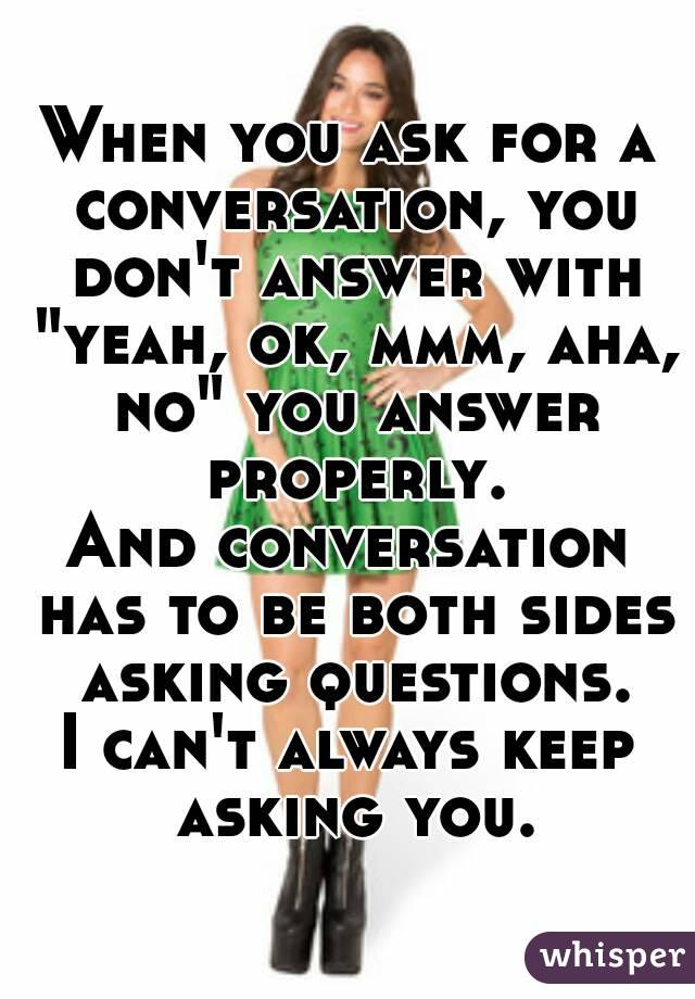 "When you ask for a conversation, you don't answer with ""yeah, ok, mmm, aha, no"" you answer properly. And conversation has to be both sides asking questions. I can't always keep asking you."